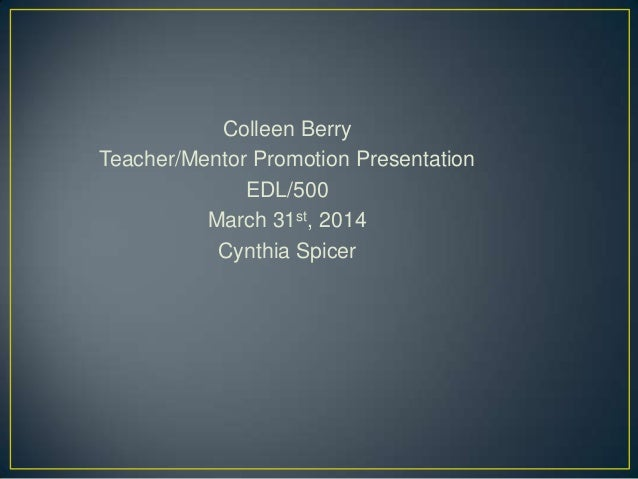 Colleen Berry Teacher/Mentor Promotion Presentation EDL/500 March 31st, 2014 Cynthia Spicer