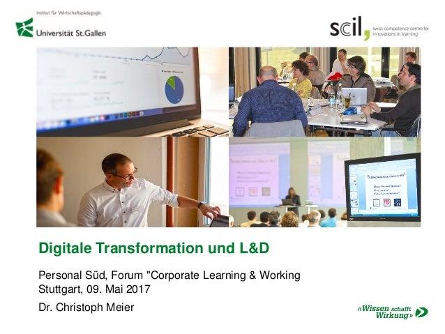 "Digitale Transformation und L&D Personal Süd, Forum ""Corporate Learning & Working Stuttgart, 09. Mai 2017 Dr. Christoph Me..."