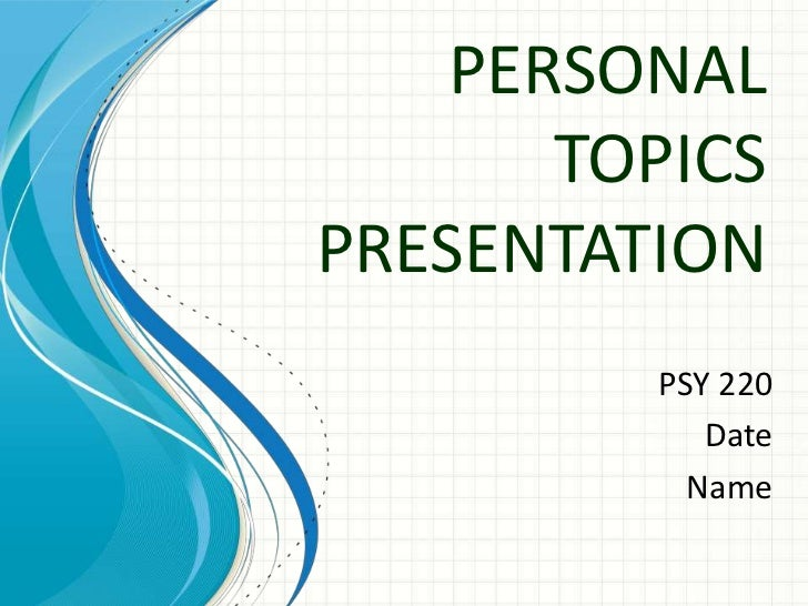 PERSONAL       TOPICSPRESENTATION         PSY 220            Date           Name