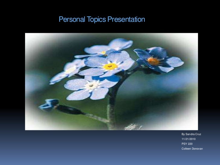 Personal Topics Presentation<br />By Sandra Cruz<br />11/21/2010<br />PSY 220<br />Colleen Donovan<br />