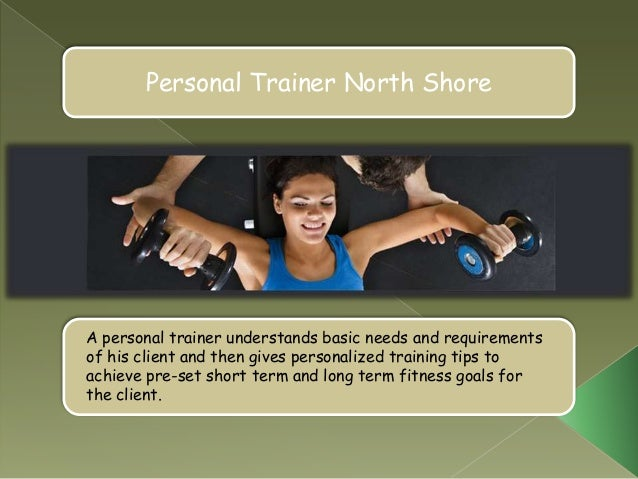 Personal Trainer North ShoreA personal trainer understands basic needs and requirementsof his client and then gives person...