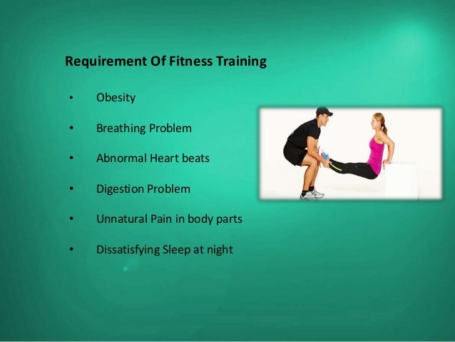 Requirement Of Fitness Training•   Obesity•   Breathing Problem•   Abnormal Heart beats•   Digestion Problem•   Unnatural ...