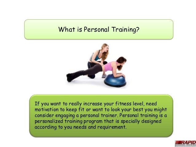 What is Personal Training?If you want to really increase your fitness level, needmotivation to keep fit or want to look yo...