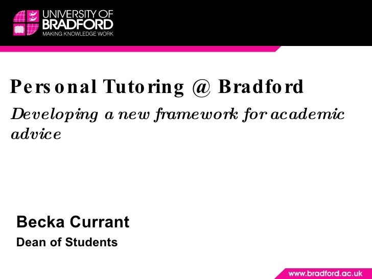 Personal Tutoring @ Bradford Developing a new framework for academic advice Becka Currant  Dean of Students
