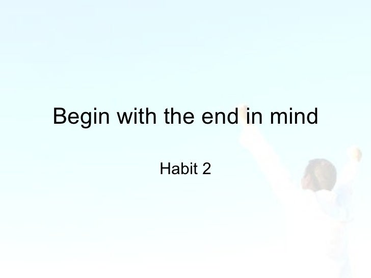 Habit 2 begin with the end in mind essay help