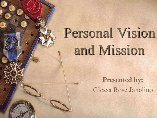 Personal Vision and Mission Presented by: Glessa Rose Janolino