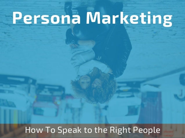 How To Speak to the Right People Persona Marketing