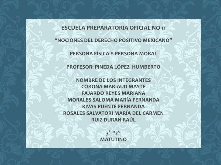 """ESCUELA PREPARATORIA OFICIAL NO 11""""NOCIONES DEL DERECHO POSITIVO MEXICANO""""     PERSONA FÍSICA Y PERSONA MORAL    PROFESOR:..."""