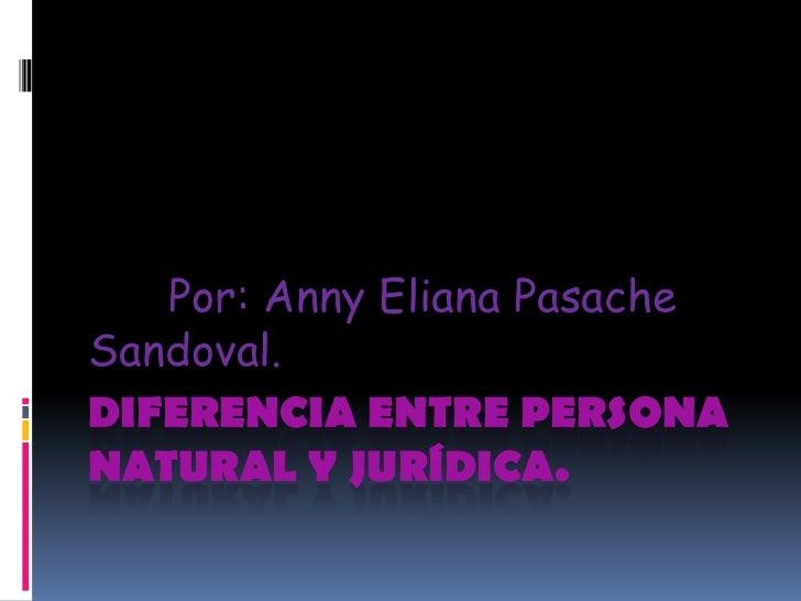 Por: Anny Eliana PasacheSandoval.DIFERENCIA ENTRE PERSONANATURAL Y JURÍDICA.