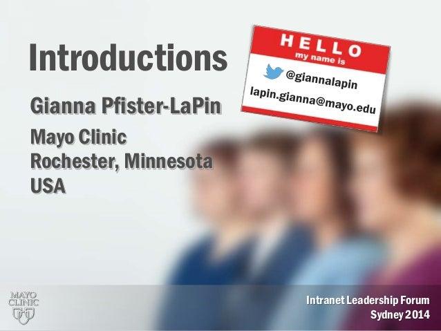 1 Introductions Intranet Leadership Forum Sydney 2014 Gianna Pfister-LaPin Mayo Clinic Rochester, Minnesota USA