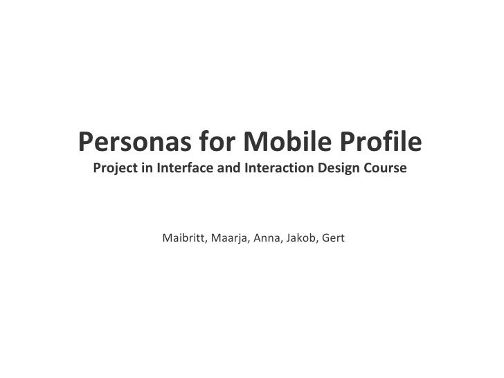 Personas for Mobile Profile Project in Interface and Interaction Design Course Maibritt, Maarja, Anna, Jakob, Gert