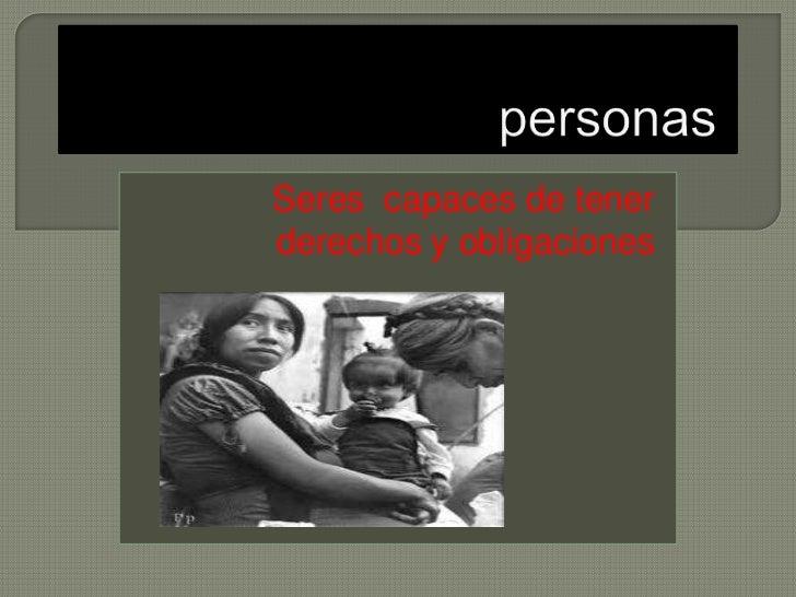 personas<br />Seres  capaces de tener derechos y obligaciones<br />