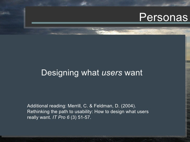 Designing what  users  want Additional reading: Merrill, C. & Feldman, D. (2004). Rethinking the path to usability: How to...