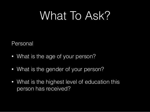 What To Ask? Personal • What is the age of your person? • What is the gender of your person? • What is the highest level o...