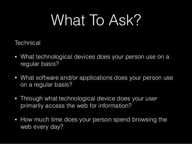 What To Ask? Technical • What technological devices does your person use on a regular basis? • What software and/or applic...