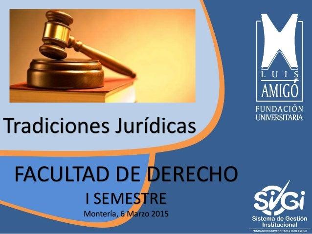 FACULTAD DE DERECHO I SEMESTRE Montería, 6 Marzo 2015 Tradiciones Jurídicas