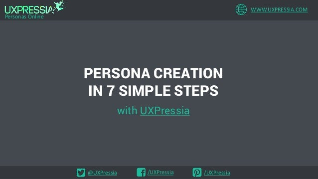 WWW.UXPRESSIA.COM Personas Online @UXPressia /UXPressia /UXPressia PERSONA CREATION IN 7 SIMPLE STEPS with UXPressia