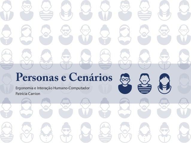 Personas e Cenários Ergonomia e Interação Humano-Computador Patrícia Carrion