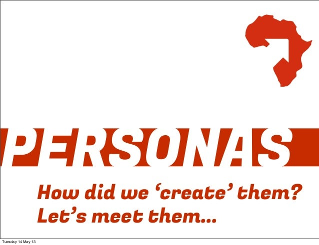 PERSONASHow did we 'create' them?Let's meet them...Tuesday 14 May 13