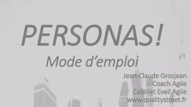 1 PERSONAS! Mode d'emploi Jean-Claude Grosjean Coach Agile Cabinet Eveil Agile www.qualitystreet.fr