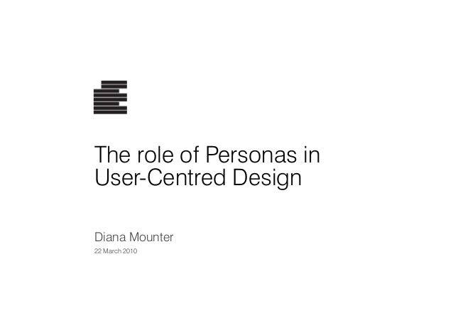 The role of Personas in User-Centred Design Diana Mounter 22 March 2010
