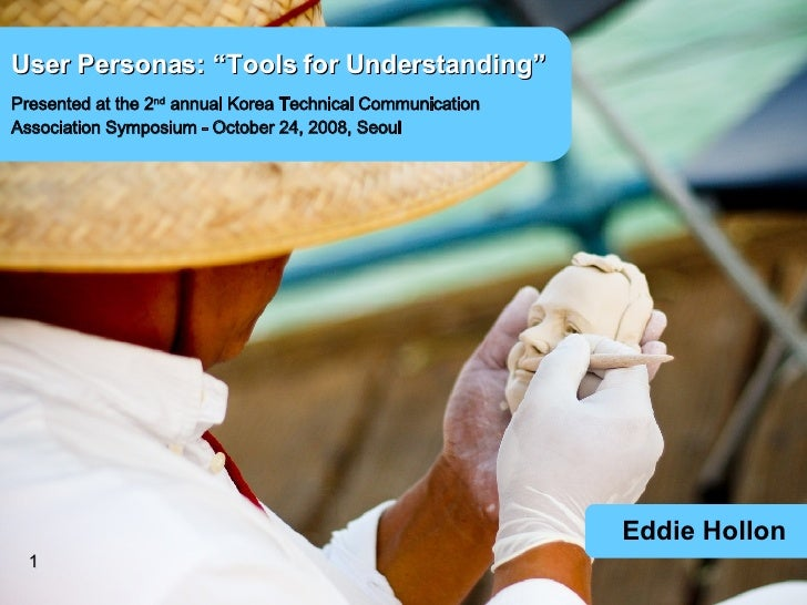 """Eddie Hollon User Personas: """"Tools for Understanding"""" Presented at the 2 nd  annual Korea Technical Communication  Associa..."""