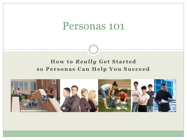 How to Really Get Started <br />so Personas Can Help You Succeed<br />Personas 101<br />