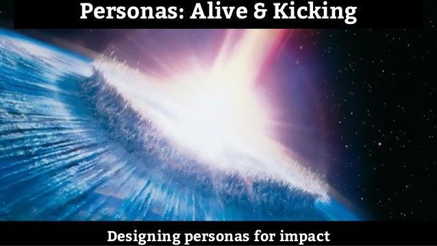 Designing personas for impact Personas: Alive & Kicking