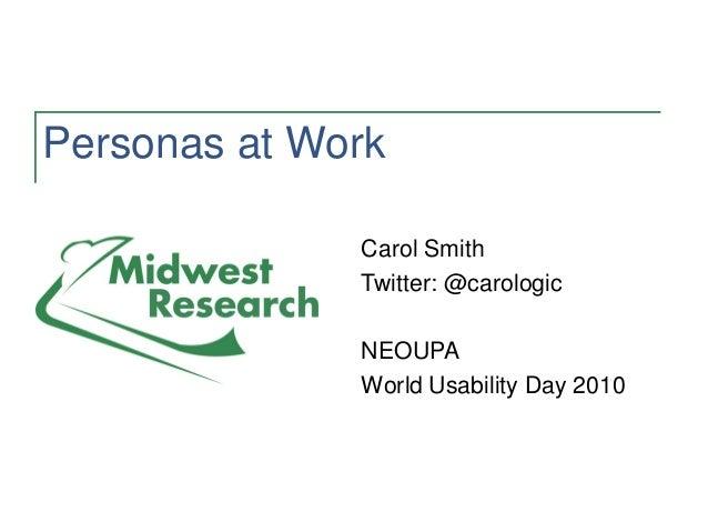 Personas at Work Carol Smith Twitter: @carologic NEOUPA World Usability Day 2010