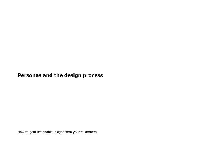 Personas and the design process How to gain actionable insight from your customers
