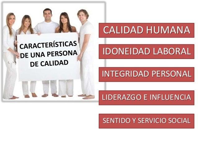 CALIDAD HUMANA IDONEIDAD LABORAL INTEGRIDAD PERSONAL LIDERAZGO E INFLUENCIA SENTIDO Y SERVICIO SOCIAL