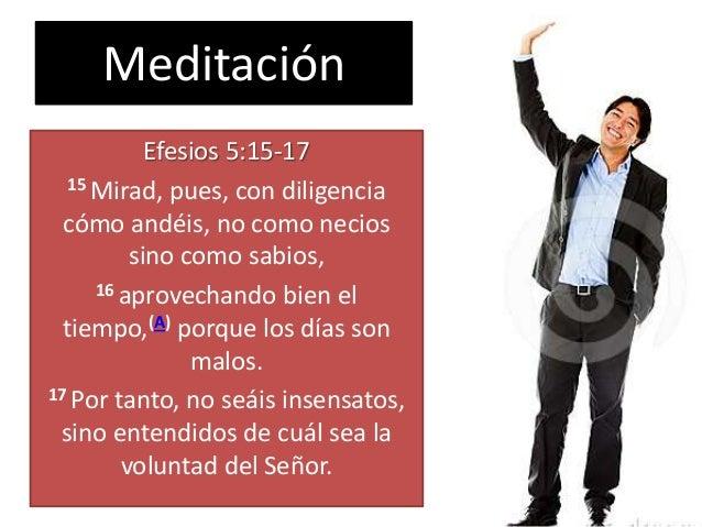 Meditación Efesios 5:15-17 15 Mirad, pues, con diligencia cómo andéis, no como necios sino como sabios, 16 aprovechando bi...