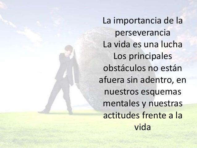 La importancia de la perseverancia La vida es una lucha Los principales obstáculos no están afuera sin adentro, en nuestro...