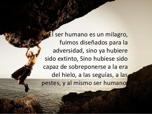 El ser humano es un milagro, fuimos diseñados para la adversidad, sino ya hubiere sido extinto, Sino hubiese sido capaz de...