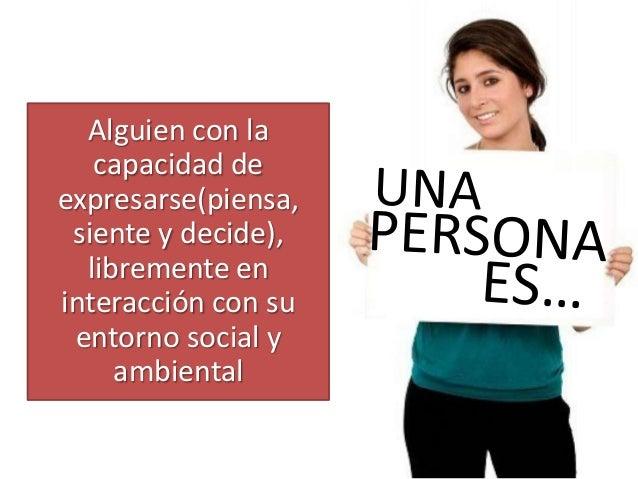 Alguien con la capacidad de expresarse(piensa, siente y decide), libremente en interacción con su entorno social y ambient...