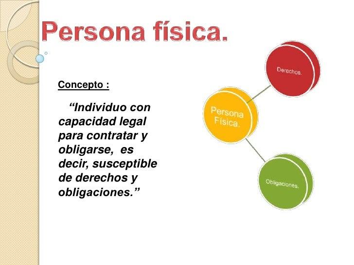 """Persona física.<br />Concepto :<br />""""Individuo con capacidad legal para contratar y obligarse,  es decir, susceptible de ..."""