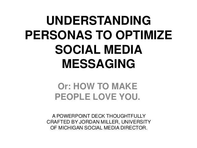 UNDERSTANDINGPERSONAS TO OPTIMIZE    SOCIAL MEDIA     MESSAGING     Or: HOW TO MAKE    PEOPLE LOVE YOU.   A POWERPOINT DEC...