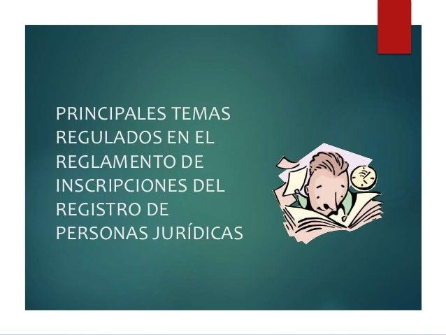 PRINCIPALES TEMAS  REGULADOS EN EL  REGLAMENTO DE  INSCRIPCIONES DEL  REGISTRO DE  PERSONAS JURÍDICAS
