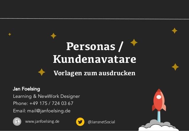 Personas / Kundenavatare Vorlagen zum ausdrucken Jan Foelsing Learning & NewWork Designer Phone: +49 175 / 724 03 67 Email...