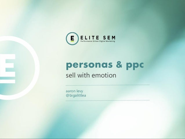 personas & ppc  sell with emotion  aaron levy  @bigalittlea