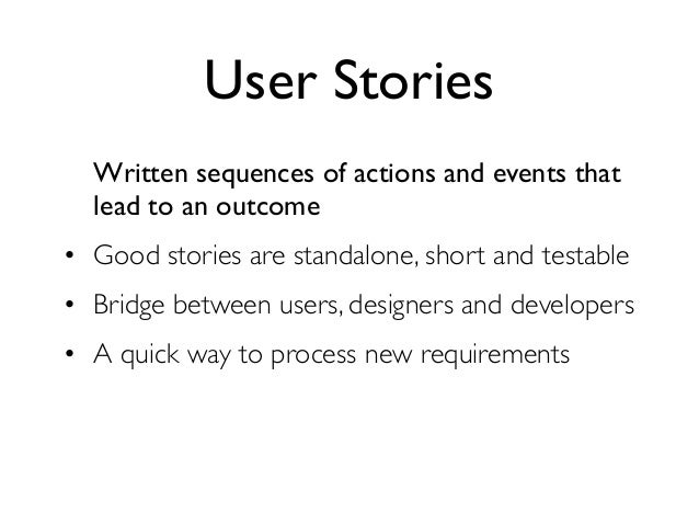 User Stories  Written sequences of actions and events that  lead to an outcome• Good stories are standalone, short and tes...