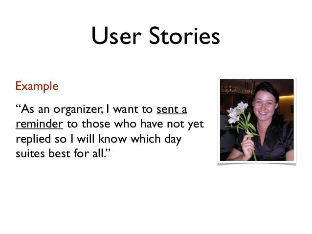 """User StoriesExample""""As an organizer, I want to sent areminder to those who have not yetreplied so I will know which daysui..."""