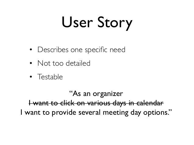 """User Story  • Describes one specific need  • Not too detailed  • Testable                 """"As an organizer   I want to clic..."""