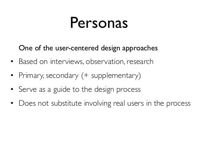 Personas  One of the user-centered design approaches• Based on interviews, observation, research• Primary, secondary (+ su...