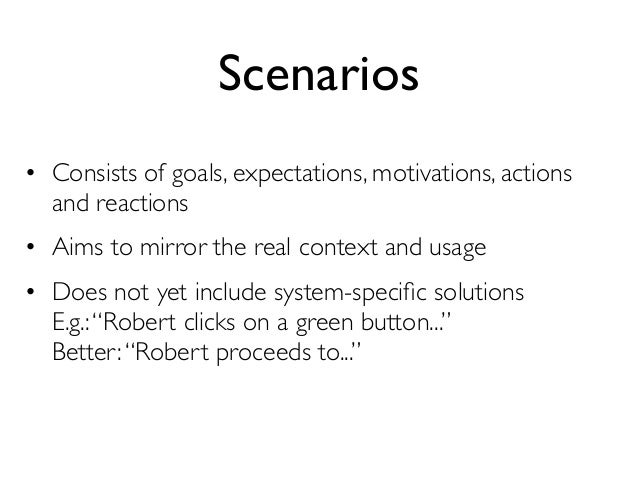 Scenarios• Consists of goals, expectations, motivations, actions  and reactions• Aims to mirror the real context and usage...