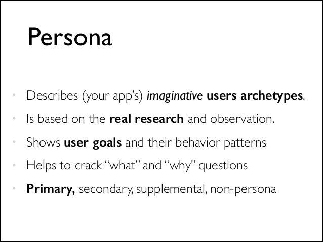 Persona • Describes (your app's) imaginative users archetypes.  • Is based on the real research and observation.   • Sho...