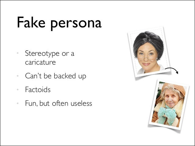 Fake persona • Stereotype or a caricature  • Can't be backed up  • Factoids  • Fun, but often useless