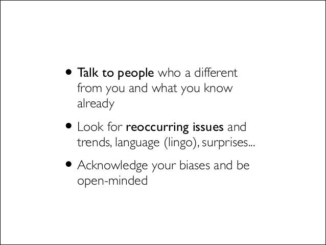 •Talk to people who a different from you and what you know already  •Look for reoccurring issues and trends, language (li...