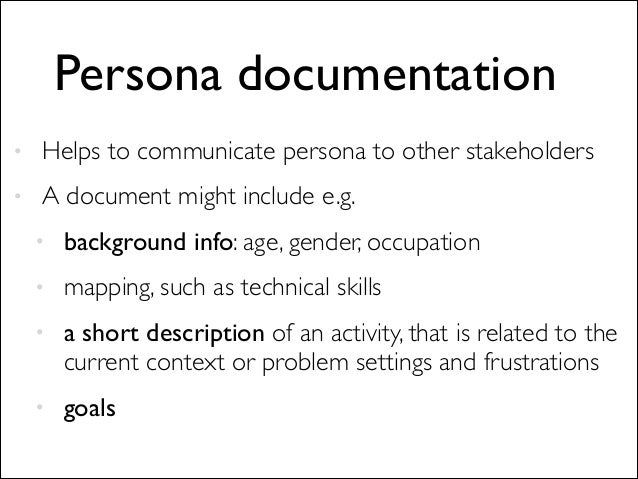 Persona documentation • Helps to communicate persona to other stakeholders  • A document might include e.g.  • backgroun...