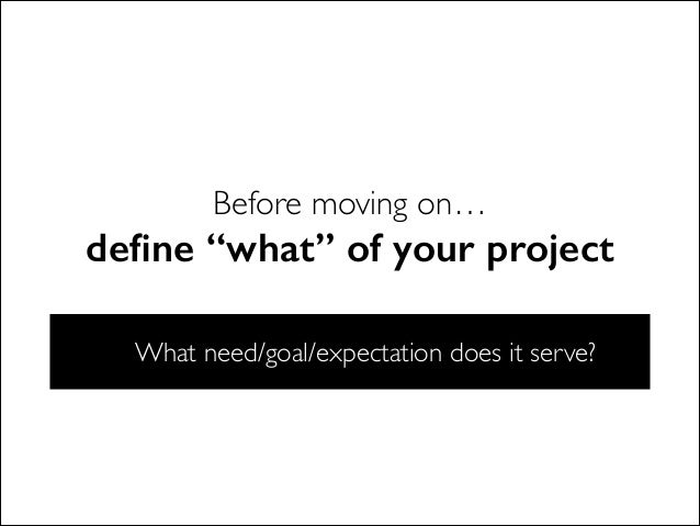 """Before moving on… define """"what"""" of your project What need/goal/expectation does it serve?"""